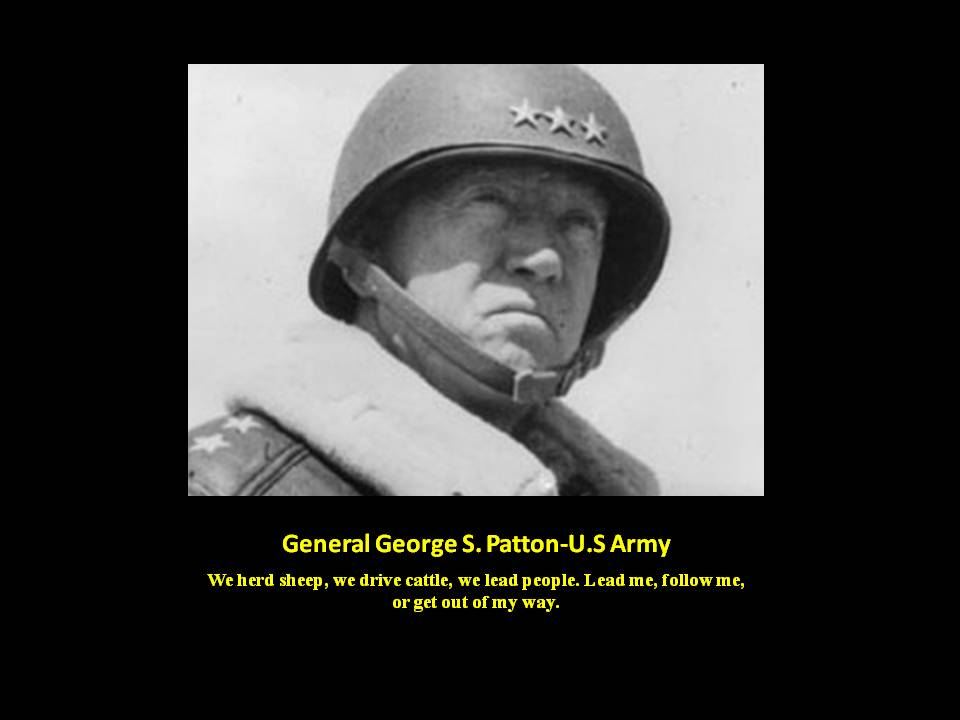 Patton Quote:We herd sheep, we drive cattle, we lead people. Lead me, follow me, or get out of my way.